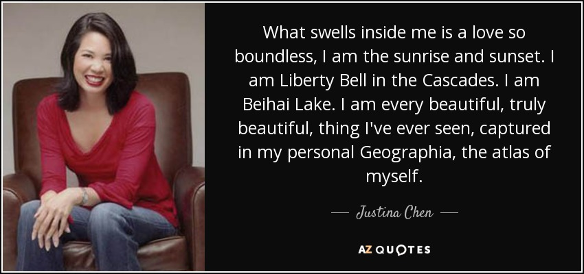 What swells inside me is a love so boundless, I am the sunrise and sunset. I am Liberty Bell in the Cascades. I am Beihai Lake. I am every beautiful, truly beautiful, thing I've ever seen, captured in my personal Geographia, the atlas of myself. - Justina Chen