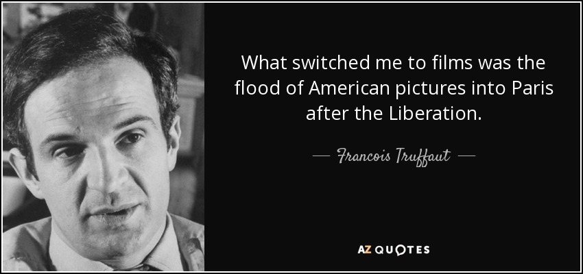 What switched me to films was the flood of American pictures into Paris after the Liberation. - Francois Truffaut