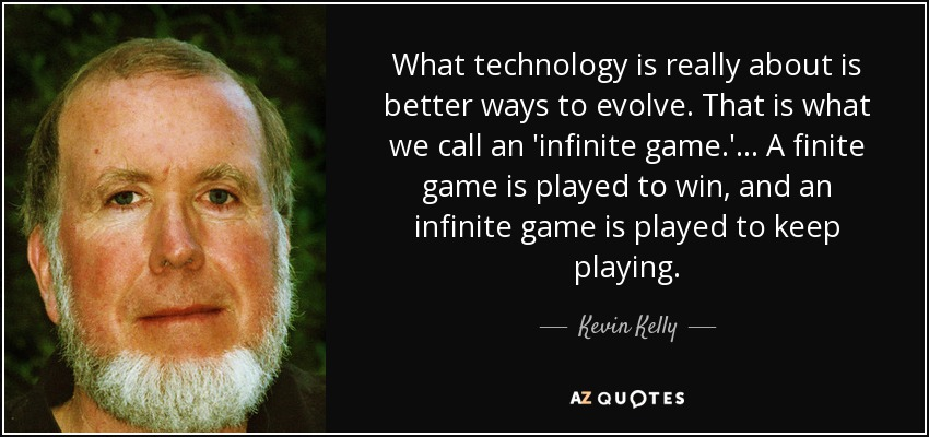 What technology is really about is better ways to evolve. That is what we call an 'infinite game.' ... A finite game is played to win, and an infinite game is played to keep playing. - Kevin Kelly