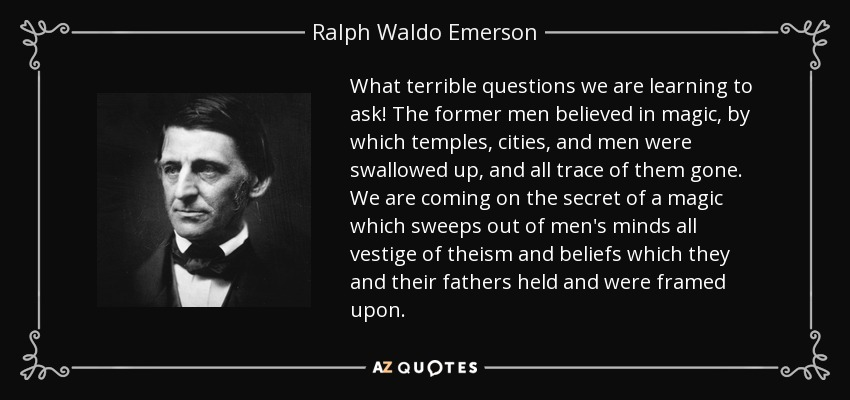 What terrible questions we are learning to ask! The former men believed in magic, by which temples, cities, and men were swallowed up, and all trace of them gone. We are coming on the secret of a magic which sweeps out of men's minds all vestige of theism and beliefs which they and their fathers held and were framed upon. - Ralph Waldo Emerson