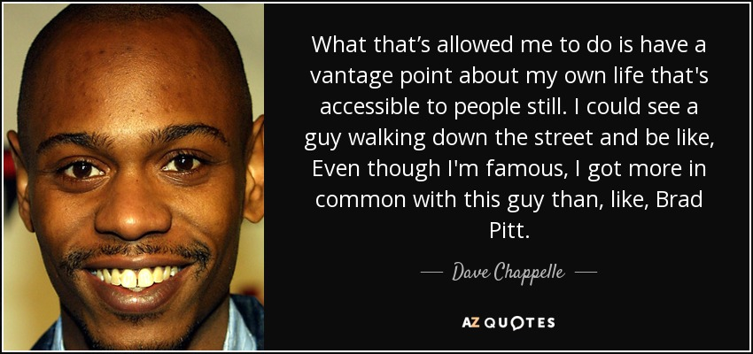 What that's allowed me to do is have a vantage point about my own life that's accessible to people still. I could see a guy walking down the street and be like, Even though I'm famous, I got more in common with this guy than, like, Brad Pitt. - Dave Chappelle