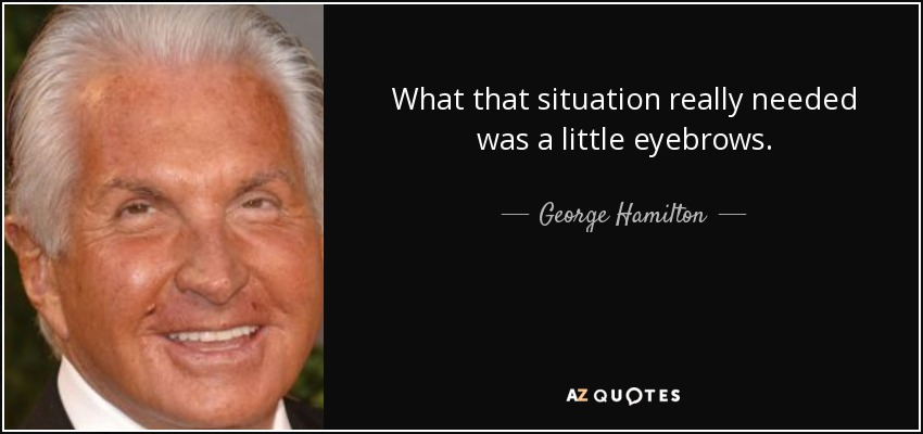 What that situation really needed was a little eyebrows. - George Hamilton