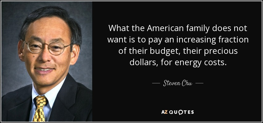 What the American family does not want is to pay an increasing fraction of their budget, their precious dollars, for energy costs. - Steven Chu