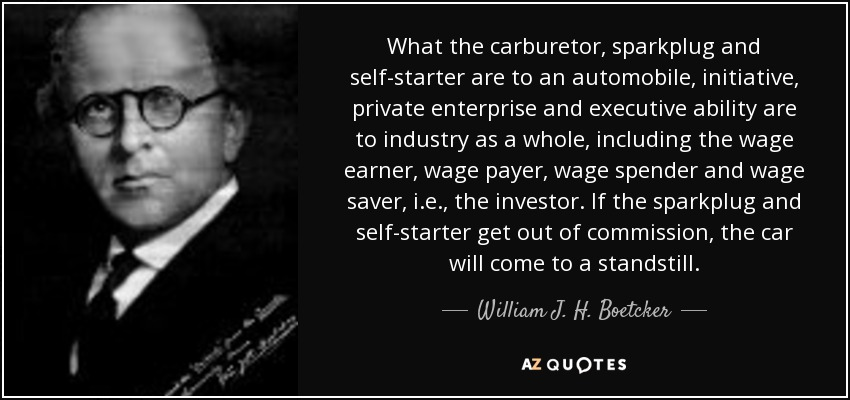 What the carburetor, sparkplug and self-starter are to an automobile, initiative, private enterprise and executive ability are to industry as a whole, including the wage earner, wage payer, wage spender and wage saver, i.e., the investor. If the sparkplug and self-starter get out of commission, the car will come to a standstill. - William J. H. Boetcker
