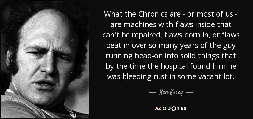 What the Chronics are - or most of us - are machines with flaws inside that can't be repaired, flaws born in, or flaws beat in over so many years of the guy running head-on into solid things that by the time the hospital found him he was bleeding rust in some vacant lot. - Ken Kesey