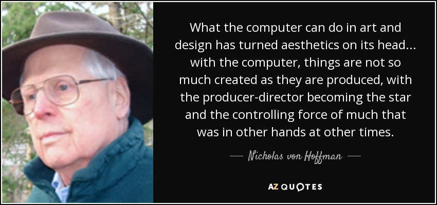 What the computer can do in art and design has turned aesthetics on its head... with the computer, things are not so much created as they are produced, with the producer-director becoming the star and the controlling force of much that was in other hands at other times. - Nicholas von Hoffman