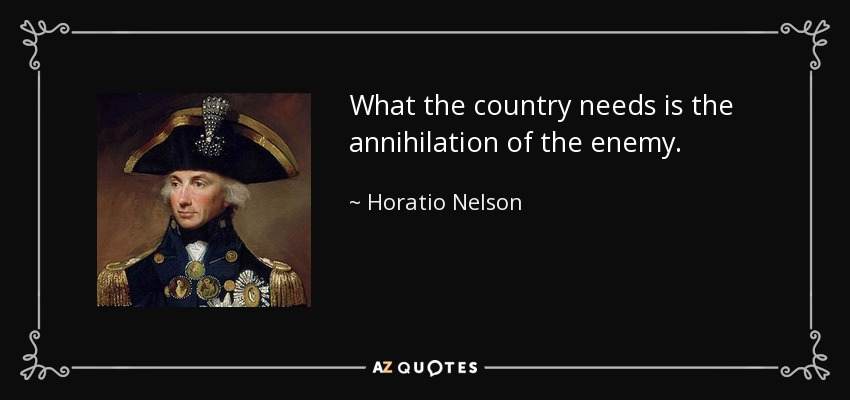 What the country needs is the annihilation of the enemy. - Horatio Nelson