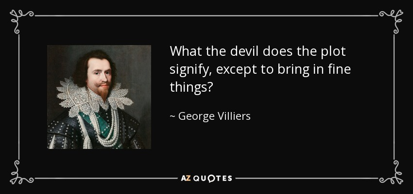 What the devil does the plot signify, except to bring in fine things? - George Villiers, 1st Duke of Buckingham