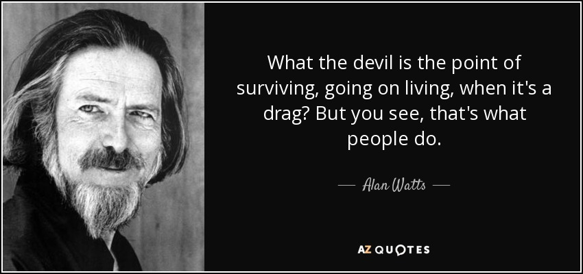 What the devil is the point of surviving, going on living, when it's a drag? But you see, that's what people do. - Alan Watts