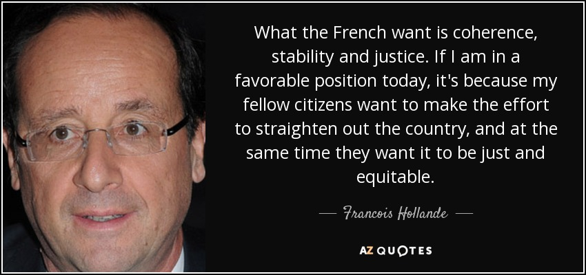 What the French want is coherence, stability and justice. If I am in a favorable position today, it's because my fellow citizens want to make the effort to straighten out the country, and at the same time they want it to be just and equitable. - Francois Hollande