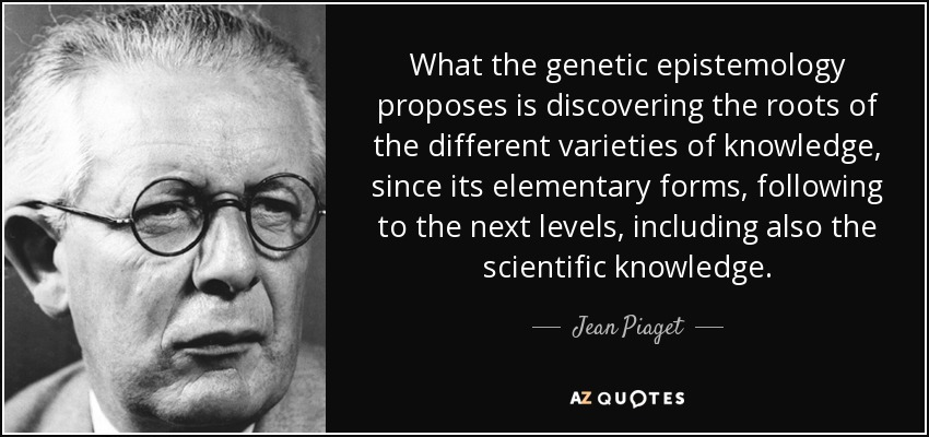 What the genetic epistemology proposes is discovering the roots of the different varieties of knowledge, since its elementary forms, following to the next levels, including also the scientific knowledge. - Jean Piaget