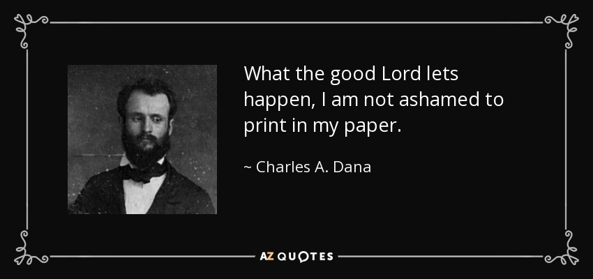 What the good Lord lets happen, I am not ashamed to print in my paper. - Charles A. Dana