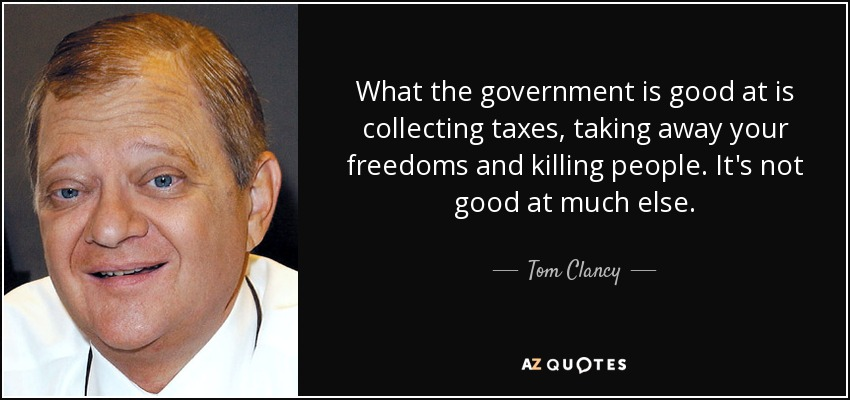 What the government is good at is collecting taxes, taking away your freedoms and killing people. It's not good at much else. - Tom Clancy