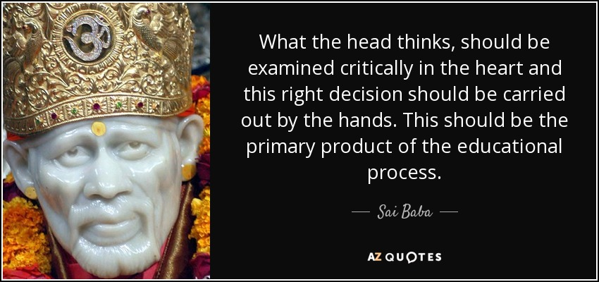 What the head thinks, should be examined critically in the heart and this right decision should be carried out by the hands. This should be the primary product of the educational process. - Sai Baba