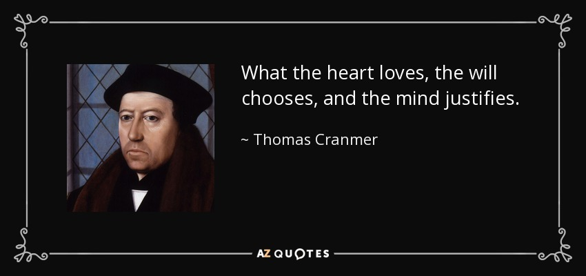 What the heart loves, the will chooses, and the mind justifies. - Thomas Cranmer