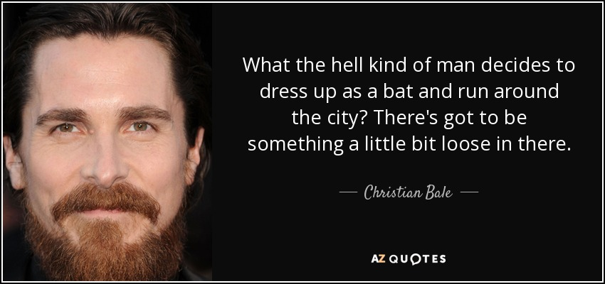 What the hell kind of man decides to dress up as a bat and run around the city? There's got to be something a little bit loose in there. - Christian Bale