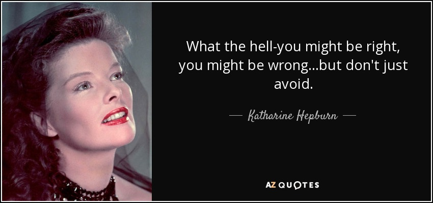 What the hell-you might be right, you might be wrong...but don't just avoid. - Katharine Hepburn