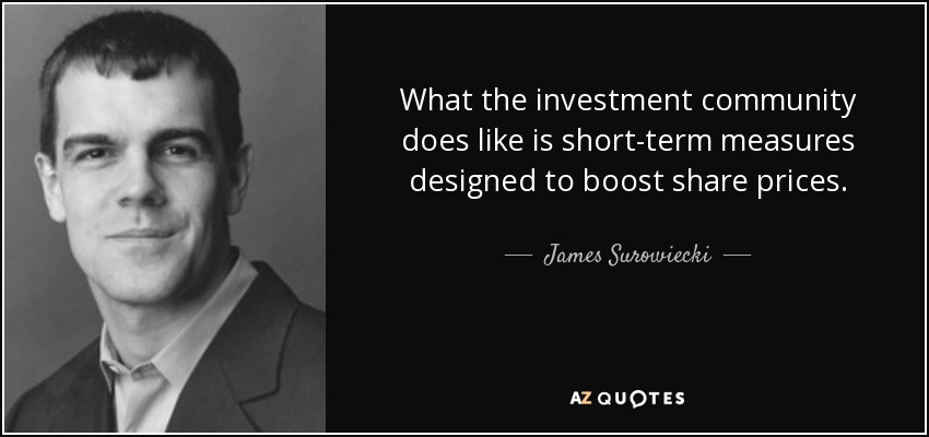 What the investment community does like is short-term measures designed to boost share prices. - James Surowiecki