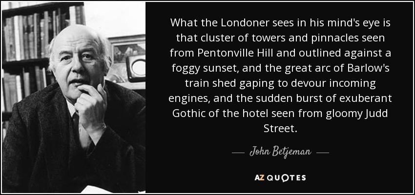 What the Londoner sees in his mind's eye is that cluster of towers and pinnacles seen from Pentonville Hill and outlined against a foggy sunset, and the great arc of Barlow's train shed gaping to devour incoming engines, and the sudden burst of exuberant Gothic of the hotel seen from gloomy Judd Street. - John Betjeman
