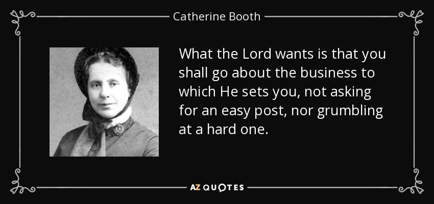 What the Lord wants is that you shall go about the business to which He sets you, not asking for an easy post, nor grumbling at a hard one. - Catherine Booth