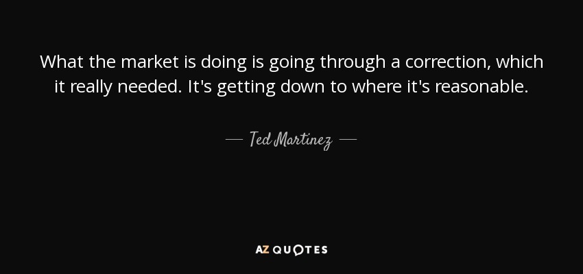 What the market is doing is going through a correction, which it really needed. It's getting down to where it's reasonable. - Ted Martinez