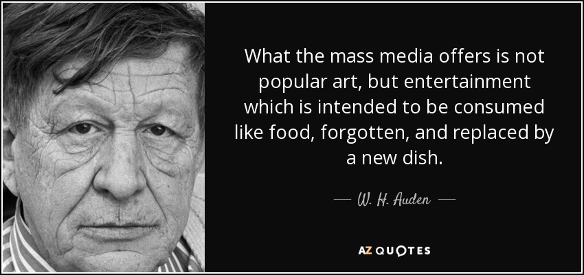 What the mass media offers is not popular art, but entertainment which is intended to be consumed like food, forgotten, and replaced by a new dish. - W. H. Auden