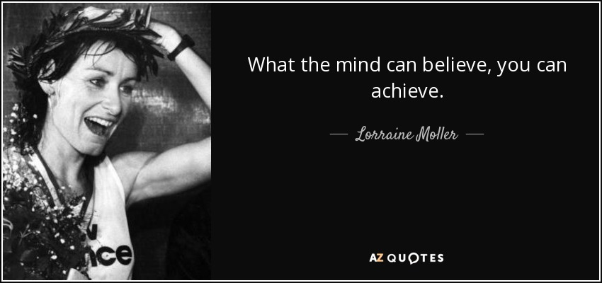 What the mind can believe, you can achieve. - Lorraine Moller