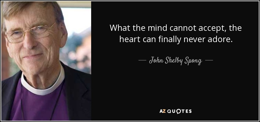 What the mind cannot accept, the heart can finally never adore. - John Shelby Spong