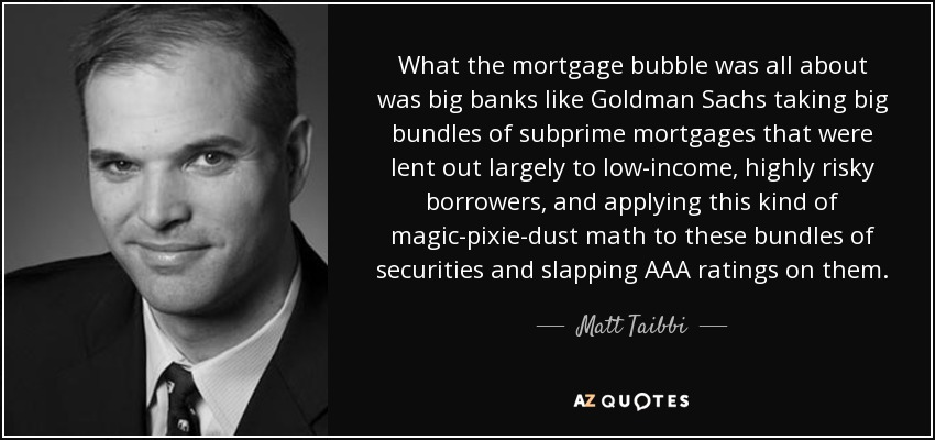What the mortgage bubble was all about was big banks like Goldman Sachs taking big bundles of subprime mortgages that were lent out largely to low-income, highly risky borrowers, and applying this kind of magic-pixie-dust math to these bundles of securities and slapping AAA ratings on them. - Matt Taibbi