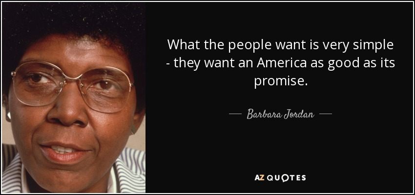 http://www.azquotes.com/picture-quotes/quote-what-the-people-want-is-very-simple-they-want-an-america-as-good-as-its-promise-barbara-jordan-15-5-0504.jpg
