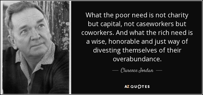 What the poor need is not charity but capital, not caseworkers but coworkers. And what the rich need is a wise, honorable and just way of divesting themselves of their overabundance. - Clarence Jordan