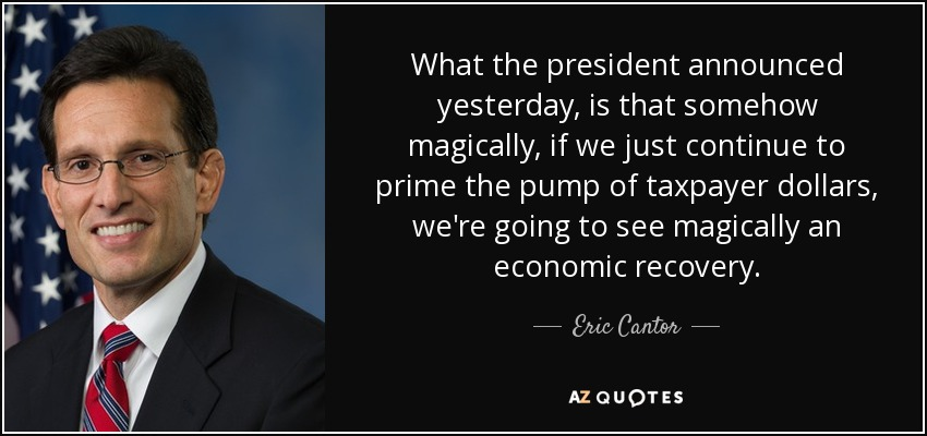 What the president announced yesterday, is that somehow magically, if we just continue to prime the pump of taxpayer dollars, we're going to see magically an economic recovery. - Eric Cantor