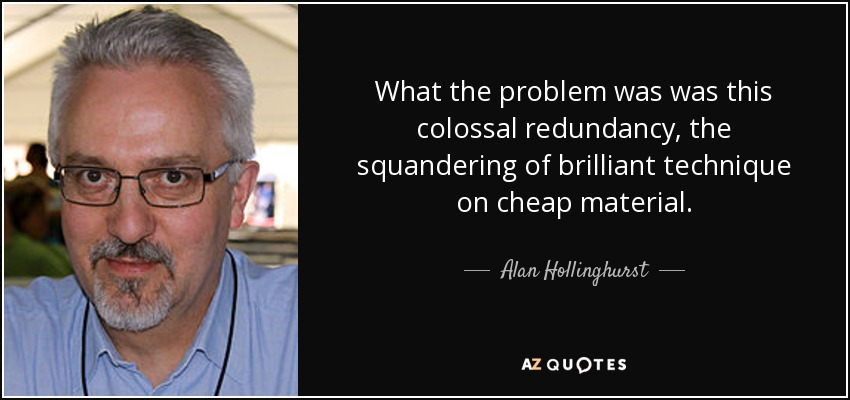 What the problem was was this colossal redundancy, the squandering of brilliant technique on cheap material. - Alan Hollinghurst