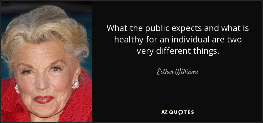 What the public expects and what is healthy for an individual are two very different things. - Esther Williams