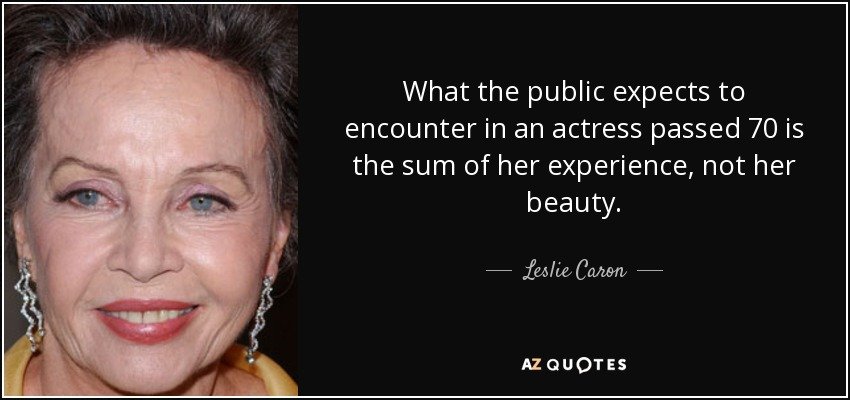 What the public expects to encounter in an actress passed 70 is the sum of her experience, not her beauty. - Leslie Caron