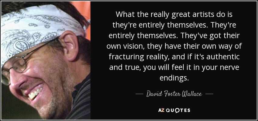 What the really great artists do is they're entirely themselves. They're entirely themselves, they've got their own vision, they have their own way of fracturing reality, and if it's authentic and true, you will feel it in your nerve endings. - David Foster Wallace