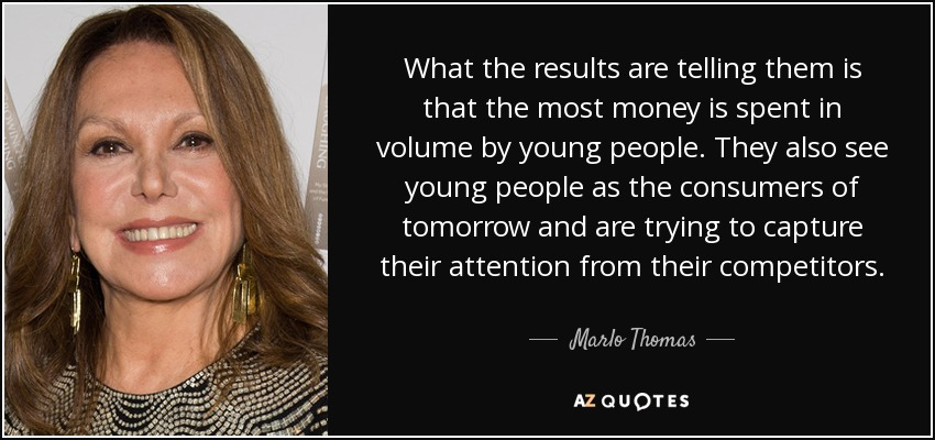 What the results are telling them is that the most money is spent in volume by young people. They also see young people as the consumers of tomorrow and are trying to capture their attention from their competitors. - Marlo Thomas