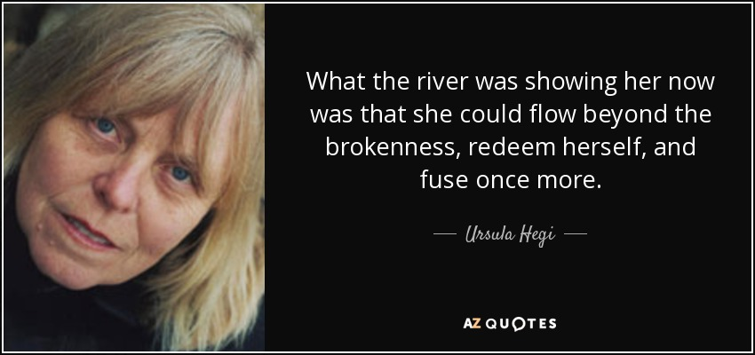 What the river was showing her now was that she could flow beyond the brokenness, redeem herself, and fuse once more. - Ursula Hegi