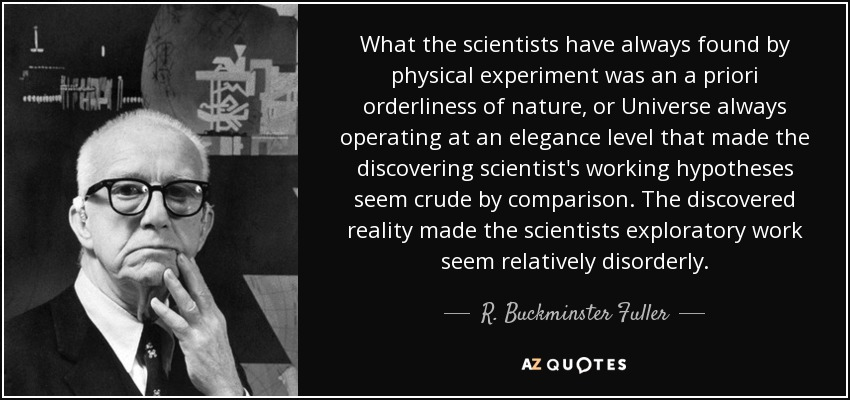 What the scientists have always found by physical experiment was an a priori orderliness of nature, or Universe always operating at an elegance level that made the discovering scientist's working hypotheses seem crude by comparison. The discovered reality made the scientists exploratory work seem relatively disorderly. - R. Buckminster Fuller