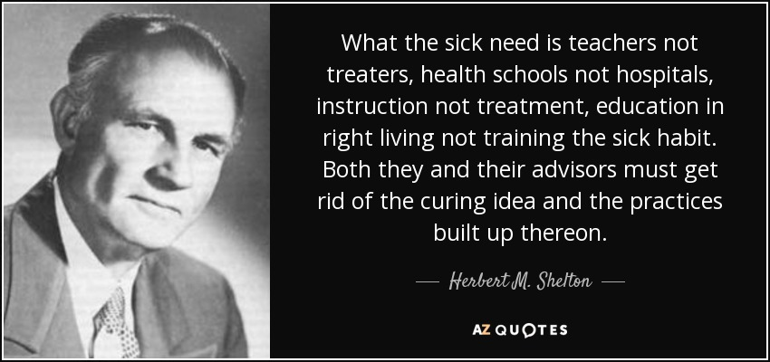 What the sick need is teachers not treaters, health schools not hospitals, instruction not treatment, education in right living not training the sick habit. Both they and their advisors must get rid of the curing idea and the practices built up thereon. - Herbert M. Shelton