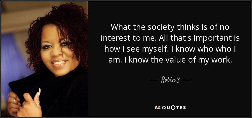 What the society thinks is of no interest to me. All that's important is how I see myself. I know who who I am. I know the value of my work. - Robin S