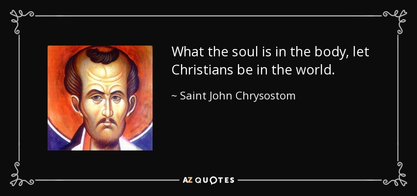 What the soul is in the body, let Christians be in the world. - Saint John Chrysostom