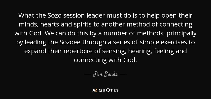 What the Sozo session leader must do is to help open their minds, hearts and spirits to another method of connecting with God. We can do this by a number of methods, principally by leading the Sozoee through a series of simple exercises to expand their repertoire of sensing, hearing, feeling and connecting with God. - Jim Banks