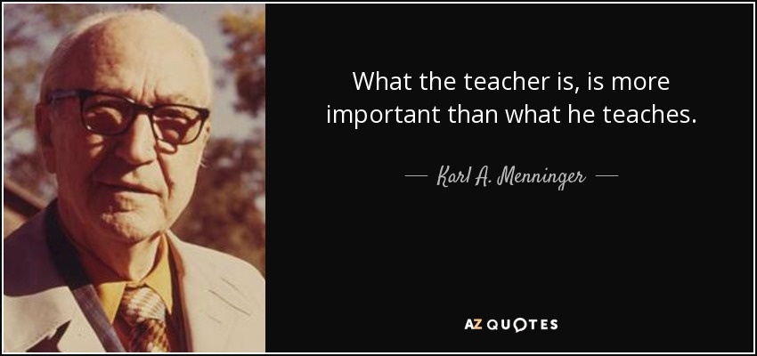 What the teacher is, is more important than what he teaches. - Karl A. Menninger