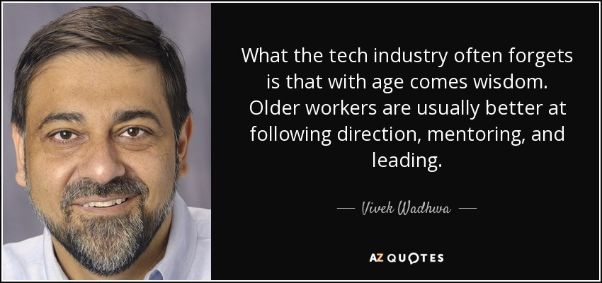 What the tech industry often forgets is that with age comes wisdom. Older workers are usually better at following direction, mentoring, and leading. - Vivek Wadhwa