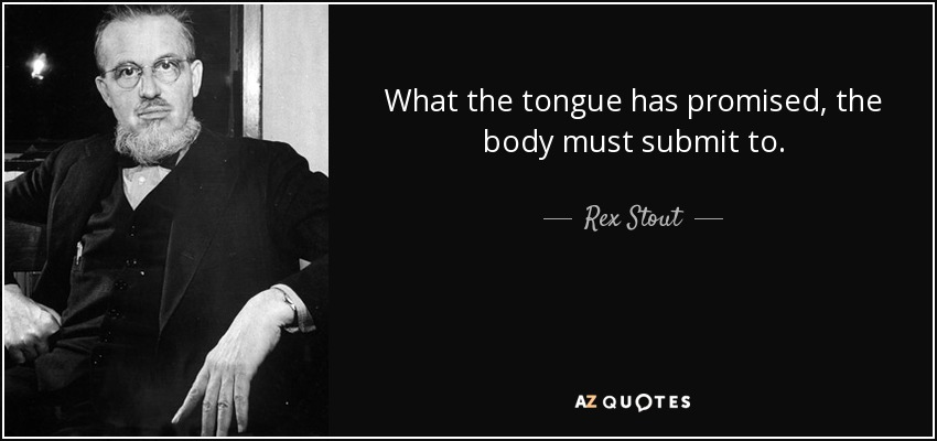 What the tongue has promised, the body must submit to. - Rex Stout