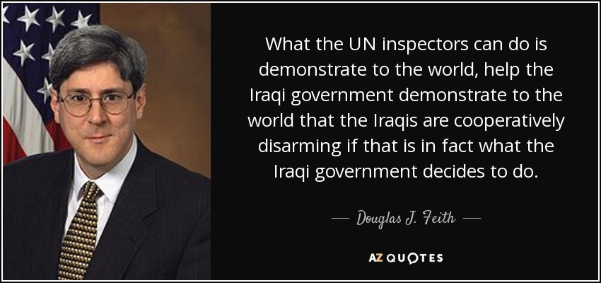 What the UN inspectors can do is demonstrate to the world, help the Iraqi government demonstrate to the world that the Iraqis are cooperatively disarming if that is in fact what the Iraqi government decides to do. - Douglas J. Feith