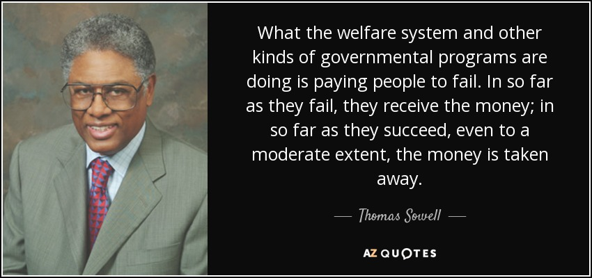 What the welfare system and other kinds of governmental programs are doing is paying people to fail. In so far as they fail, they receive the money; in so far as they succeed, even to a moderate extent, the money is taken away. - Thomas Sowell