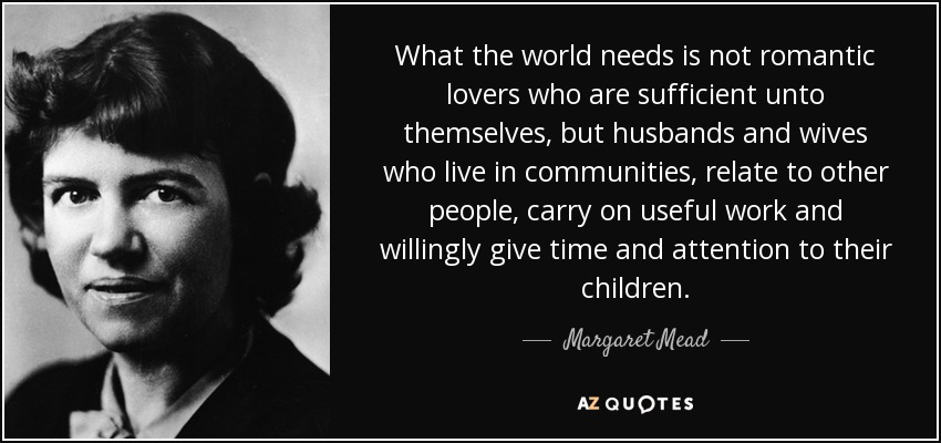 What the world needs is not romantic lovers who are sufficient unto themselves, but husbands and wives who live in communities, relate to other people, carry on useful work and willingly give time and attention to their children. - Margaret Mead