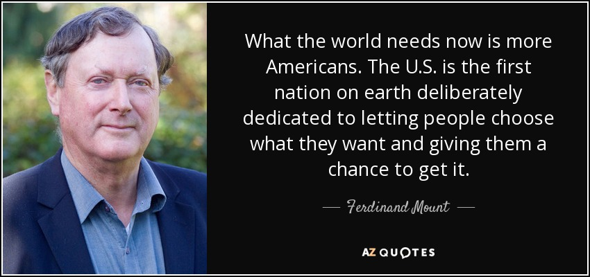 What the world needs now is more Americans. The U.S. is the first nation on earth deliberately dedicated to letting people choose what they want and giving them a chance to get it. - Ferdinand Mount